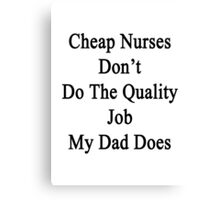 Cheap Nurses Don't Do The Quality Job My Dad Does  Canvas Print
