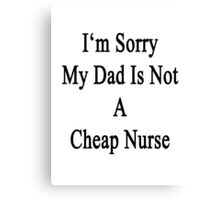 I'm Sorry My Dad Is Not A Cheap Nurse  Canvas Print