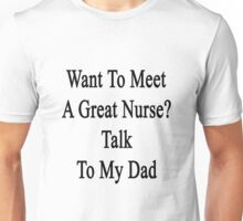 Want To Meet A Great Nurse? Talk To My Dad  Unisex T-Shirt
