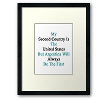 My Second Country Is The United States But Argentina Will Always Be The First  Framed Print