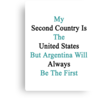 My Second Country Is The United States But Argentina Will Always Be The First  Canvas Print