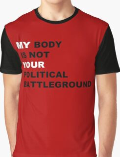 My Body is not Your Political Battleground Graphic T-Shirt