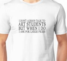 I don't always talk to art students but when I do I ask for large fries Unisex T-Shirt