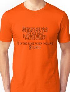 When you are dead, you don't know that you are dead. It is difficult only for the others.  It is the same when you are Stupid Unisex T-Shirt