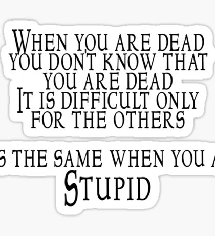 When you are dead, you don't know that you are dead. It is difficult only for the others.  It is the same when you are Stupid Sticker