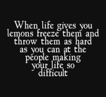 When life gives you lemons freeze them and throw them as hard as you can at the people making your life so difficul by SlubberBub