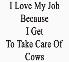 I Love My Job Because I Get To Take Care Of Cows  by supernova23