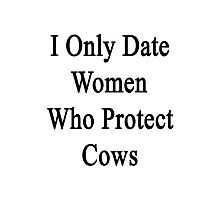 I Only Date Women Who Protect Cows  Photographic Print