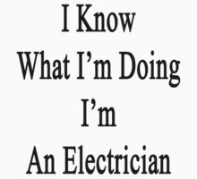 I Know What I'm Doing I'm An Electrician  by supernova23