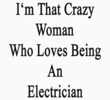 I'm That Crazy Woman Who Loves Being An Electrician  by supernova23