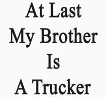 At Last My Brother Is A Trucker by supernova23