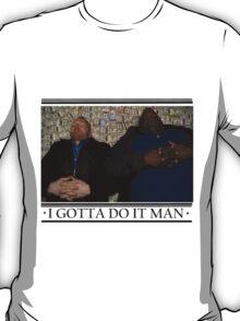 I Gotta Do It Man T-Shirt