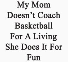 My Mom Doesn't Coach Basketball For A Living She Does It For Fun by supernova23