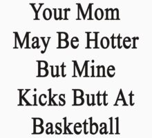 Your Mom May Be Hotter But Mine Kicks Butt At Basketball by supernova23