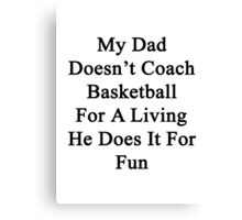 My Dad Doesn't Coach Basketball For A Living He Does It For Fun Canvas Print