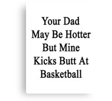 Your Dad May Be Hotter But Mine Kicks Butt At Basketball Canvas Print