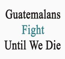 Guatemalans Fight Until We Die  by supernova23