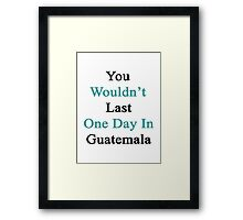 You Wouldn't Last One Day In Guatemala  Framed Print