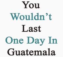 You Wouldn't Last One Day In Guatemala  by supernova23