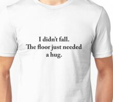 I didn't fall. The floor just needed a hug. Unisex T-Shirt