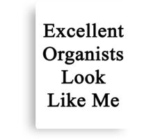 Excellent Organists Look Like Me Canvas Print