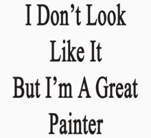 I Don't Look Like It But I'm A Great Painter  by supernova23