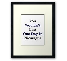 You Wouldn't Last One Day In Nicaragua  Framed Print