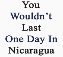 You Wouldn't Last One Day In Nicaragua  by supernova23