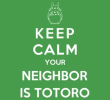 Keep Calm Your Neighbor Is Totoro by Phaedrart
