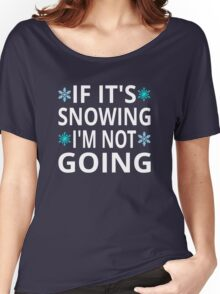 If It's Snowing I'm Not Going Women's Relaxed Fit T-Shirt