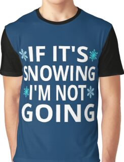 If It's Snowing I'm Not Going Graphic T-Shirt