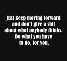 Just keep moving forward and don't give a shit about what anybody thinks. Do what you have to do, for you. by Tia Knight