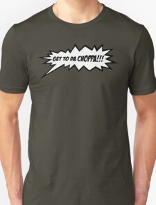 GET TO DA CHOPPA!! Unisex T-Shirt