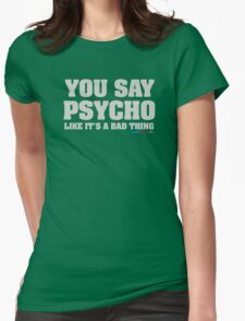 You Say Psycho Like It's A Bad Thing Womens Fitted T-Shirt