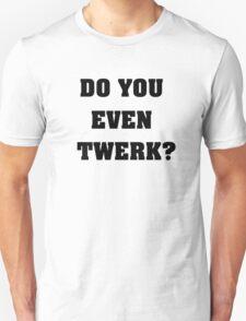 Do you even twerk? Unisex T-Shirt