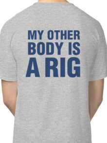 MY OTHER BODY IS A RIG Classic T-Shirt