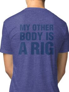 MY OTHER BODY IS A RIG Tri-blend T-Shirt