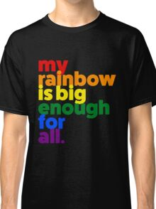 My rainbow is big enough for all. Classic T-Shirt