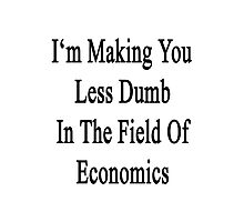I'm Making You Less Dumb In The Field Of Economics  Photographic Print