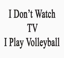 I Don't Watch TV I Play Volleyball  by supernova23