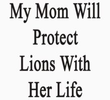 My Mom Will Protect Lions With Her Life by supernova23