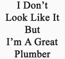 I Don't Look Like It But I'm A Great Plumber  by supernova23
