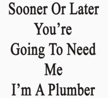 Sooner Or Later You're Going To Need Me I'm A Plumber  by supernova23