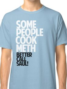 SOME PEOPLE COOK METH — BETTER CALL SAUL! Classic T-Shirt
