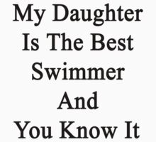 My Daughter Is The Best Swimmer And You Know It by supernova23