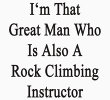 I'm That Great Man Who Is Also A Rock Climbing Instructor  by supernova23