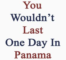 You Wouldn't Last One Day In Panama  by supernova23