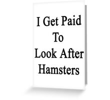 I Get Paid To Look After Hamsters Greeting Card