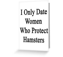 I Only Date Women Who Protect Hamsters  Greeting Card
