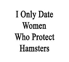 I Only Date Women Who Protect Hamsters  Photographic Print
